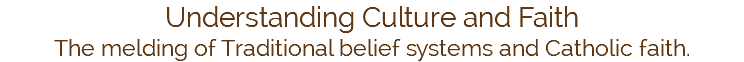 Understanding Culture and Faith The melding of Traditional belief systems and Catholic faith.